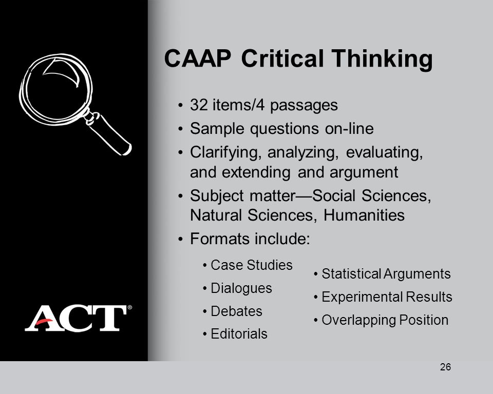 26 CAAP Critical Thinking 32 items/4 passages Sample questions on-line Clarifying, analyzing, evaluating, and extending and argument Subject matterSoc