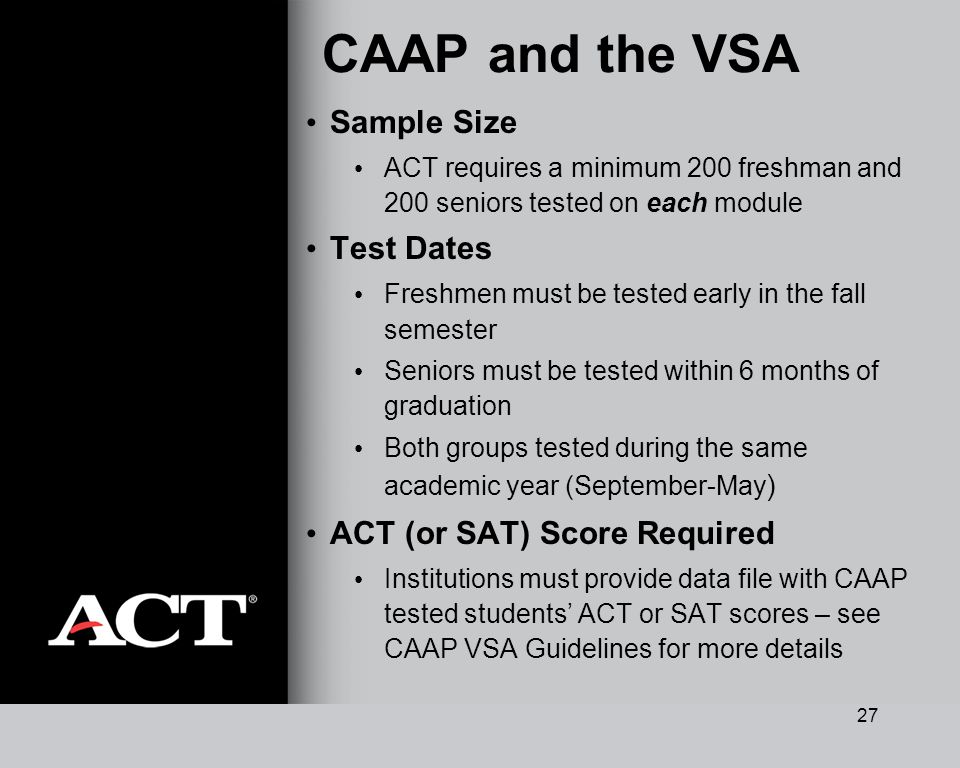 27 CAAP and the VSA Sample Size ACT requires a minimum 200 freshman and 200 seniors tested on each module Test Dates Freshmen must be tested early in the fall semester Seniors must be tested within 6 months of graduation Both groups tested during the same academic year (September-May ) ACT (or SAT) Score Required Institutions must provide data file with CAAP tested students ACT or SAT scores – see CAAP VSA Guidelines for more details