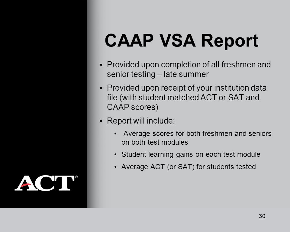 30 CAAP VSA Report Provided upon completion of all freshmen and senior testing – late summer Provided upon receipt of your institution data file (with student matched ACT or SAT and CAAP scores) Report will include: Average scores for both freshmen and seniors on both test modules Student learning gains on each test module Average ACT (or SAT) for students tested