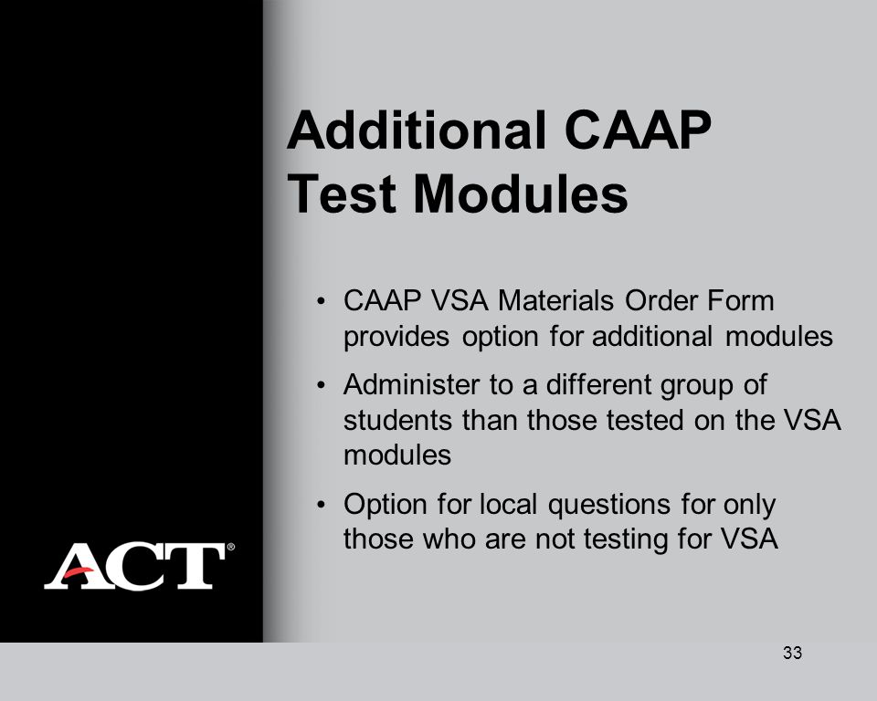 33 Additional CAAP Test Modules CAAP VSA Materials Order Form provides option for additional modules Administer to a different group of students than those tested on the VSA modules Option for local questions for only those who are not testing for VSA