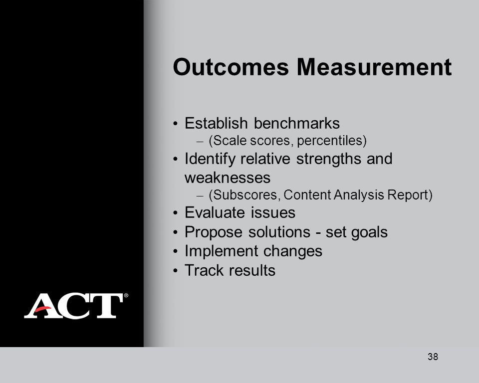 38 Outcomes Measurement Establish benchmarks – (Scale scores, percentiles) Identify relative strengths and weaknesses – (Subscores, Content Analysis Report) Evaluate issues Propose solutions - set goals Implement changes Track results