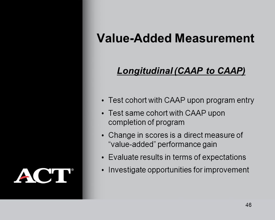 46 Value-Added Measurement Longitudinal (CAAP to CAAP) Test cohort with CAAP upon program entry Test same cohort with CAAP upon completion of program