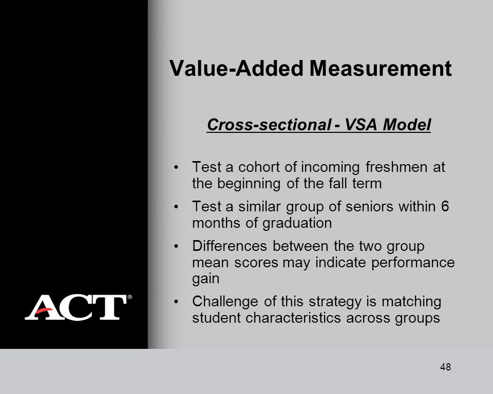 48 Value-Added Measurement Cross-sectional - VSA Model Test a cohort of incoming freshmen at the beginning of the fall term Test a similar group of seniors within 6 months of graduation Differences between the two group mean scores may indicate performance gain Challenge of this strategy is matching student characteristics across groups