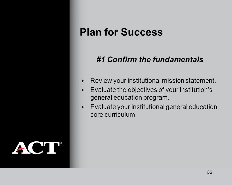 52 Plan for Success #1 Confirm the fundamentals Review your institutional mission statement. Evaluate the objectives of your institutions general educ