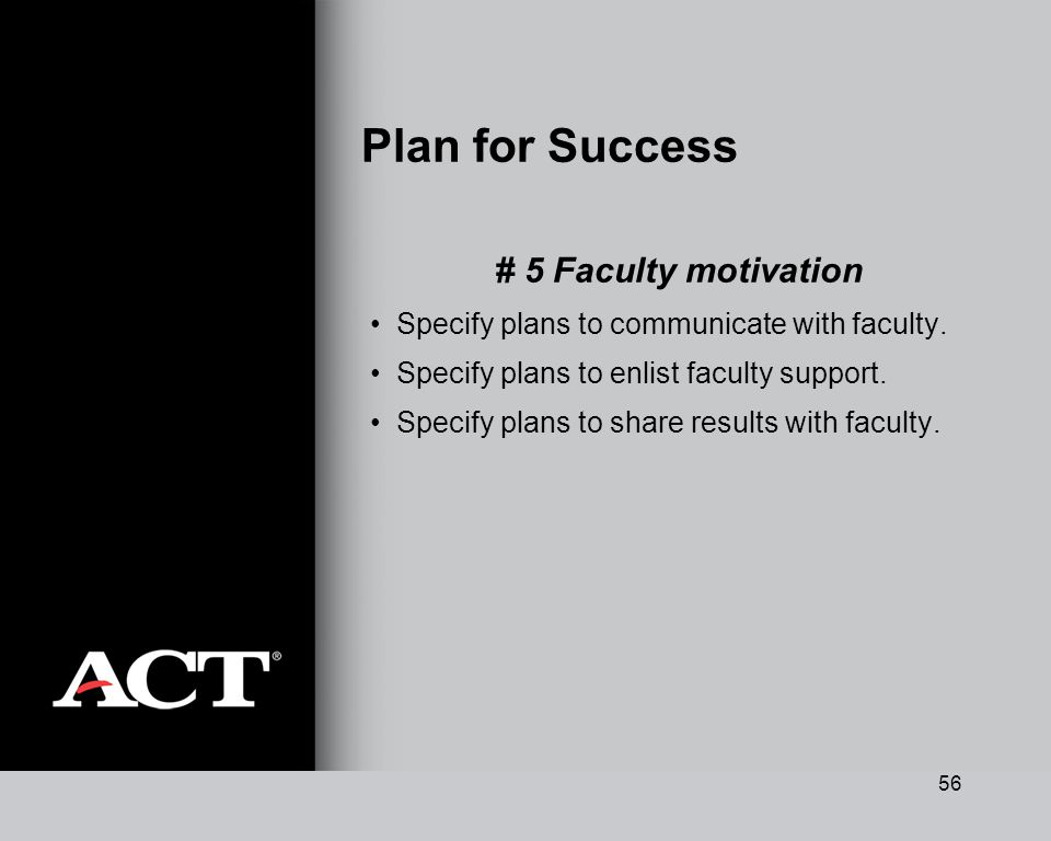 56 Plan for Success # 5 Faculty motivation Specify plans to communicate with faculty. Specify plans to enlist faculty support. Specify plans to share