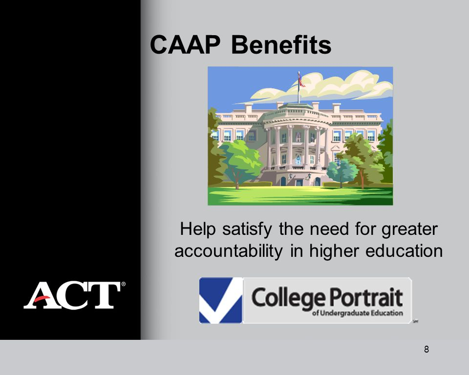 8 CAAP Benefits Help satisfy the need for greater accountability in higher education