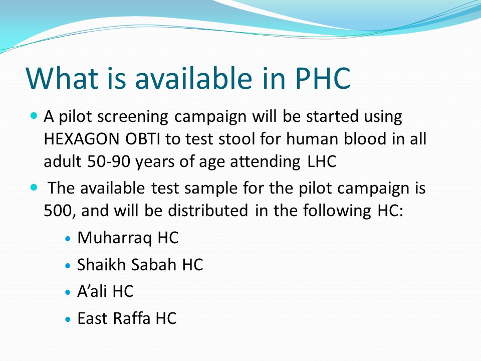 What is available in PHC A pilot screening campaign will be started using HEXAGON OBTI to test stool for human blood in all adult 50-90 years of age attending LHC The available test sample for the pilot campaign is 500, and will be distributed in the following HC: Muharraq HC Shaikh Sabah HC Aali HC East Raffa HC
