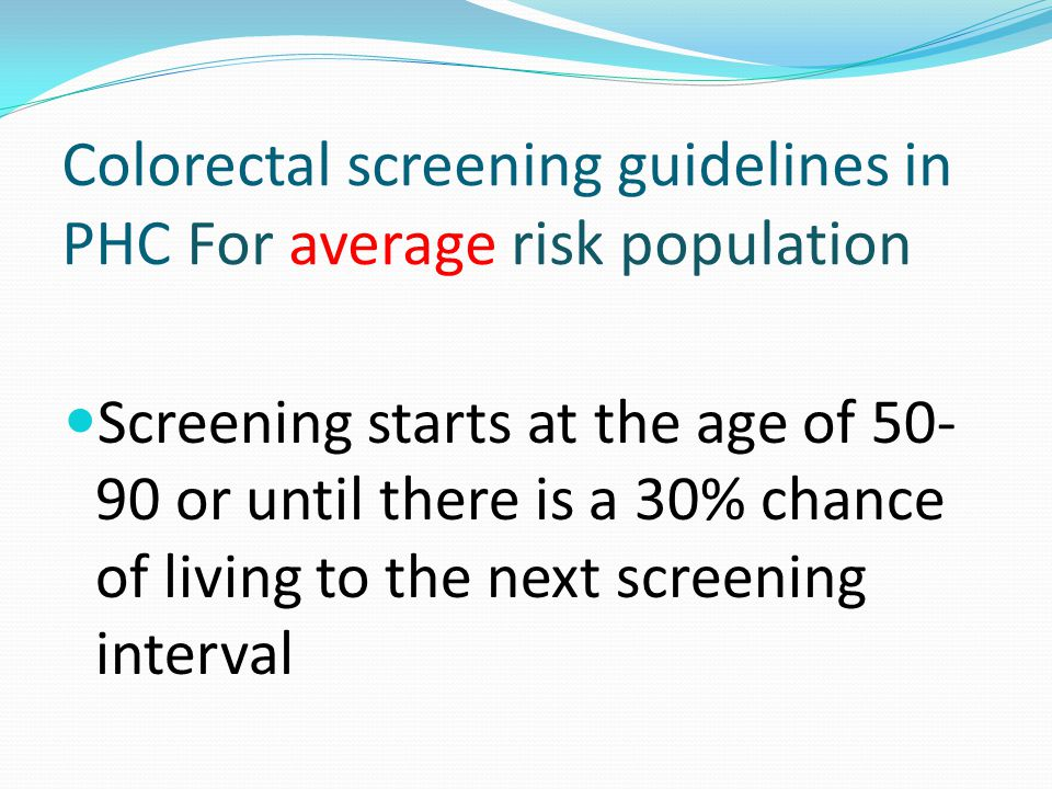Colorectal screening guidelines in PHC For average risk population Screening starts at the age of 50- 90 or until there is a 30% chance of living to the next screening interval