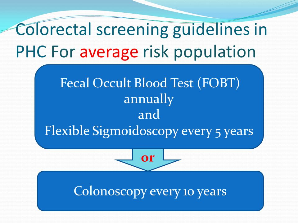 Colorectal screening guidelines in PHC For High risk population Screening start at the age of 40 or 10 years before the age of cancer in the first degree relative First degree relative: Any relative who is one meiosis away from a particular individual in a family (i.e., parent, sibling, offspring)