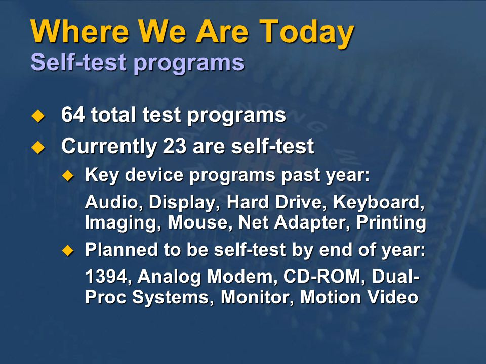 Where We Are Today Self-test programs 64 total test programs 64 total test programs Currently 23 are self-test Currently 23 are self-test Key device programs past year: Key device programs past year: Audio, Display, Hard Drive, Keyboard, Imaging, Mouse, Net Adapter, Printing Planned to be self-test by end of year: Planned to be self-test by end of year: 1394, Analog Modem, CD-ROM, Dual- Proc Systems, Monitor, Motion Video