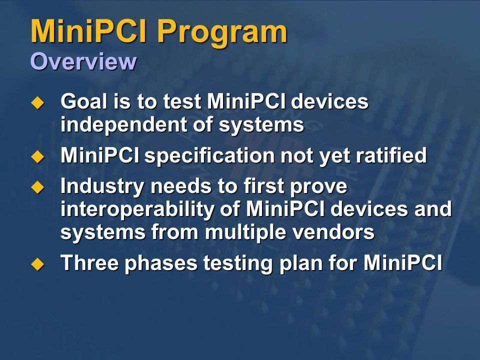 MiniPCI Program Overview Goal is to test MiniPCI devices independent of systems Goal is to test MiniPCI devices independent of systems MiniPCI specification not yet ratified MiniPCI specification not yet ratified Industry needs to first prove interoperability of MiniPCI devices and systems from multiple vendors Industry needs to first prove interoperability of MiniPCI devices and systems from multiple vendors Three phases testing plan for MiniPCI Three phases testing plan for MiniPCI