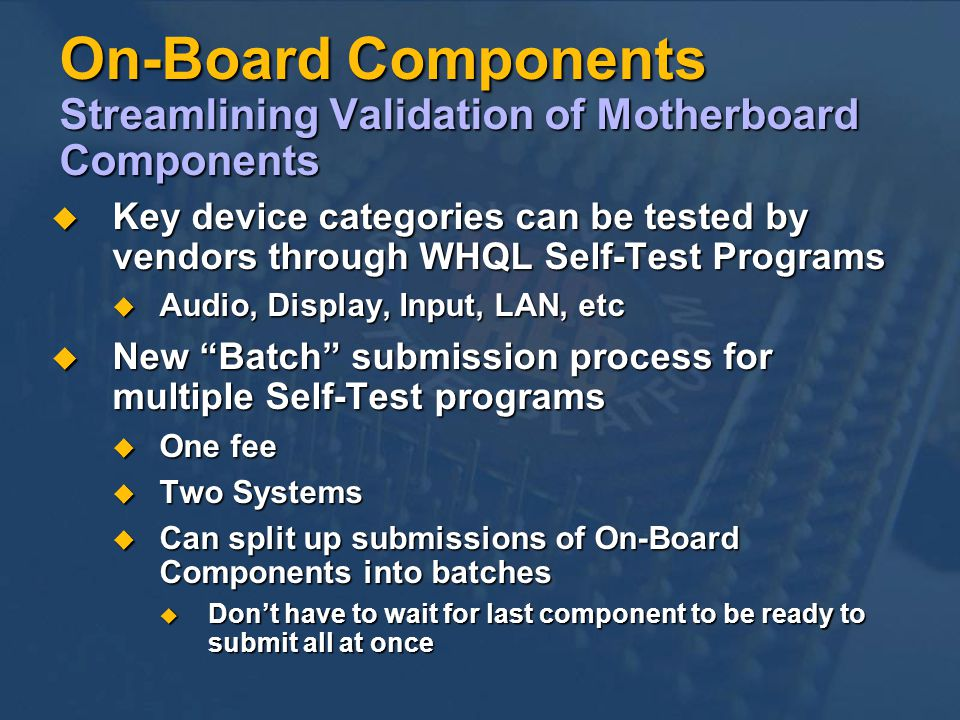 On-Board Components Streamlining Validation of Motherboard Components Key device categories can be tested by vendors through WHQL Self-Test Programs Key device categories can be tested by vendors through WHQL Self-Test Programs Audio, Display, Input, LAN, etc Audio, Display, Input, LAN, etc New Batch submission process for multiple Self-Test programs New Batch submission process for multiple Self-Test programs One fee One fee Two Systems Two Systems Can split up submissions of On-Board Components into batches Can split up submissions of On-Board Components into batches Dont have to wait for last component to be ready to submit all at once Dont have to wait for last component to be ready to submit all at once