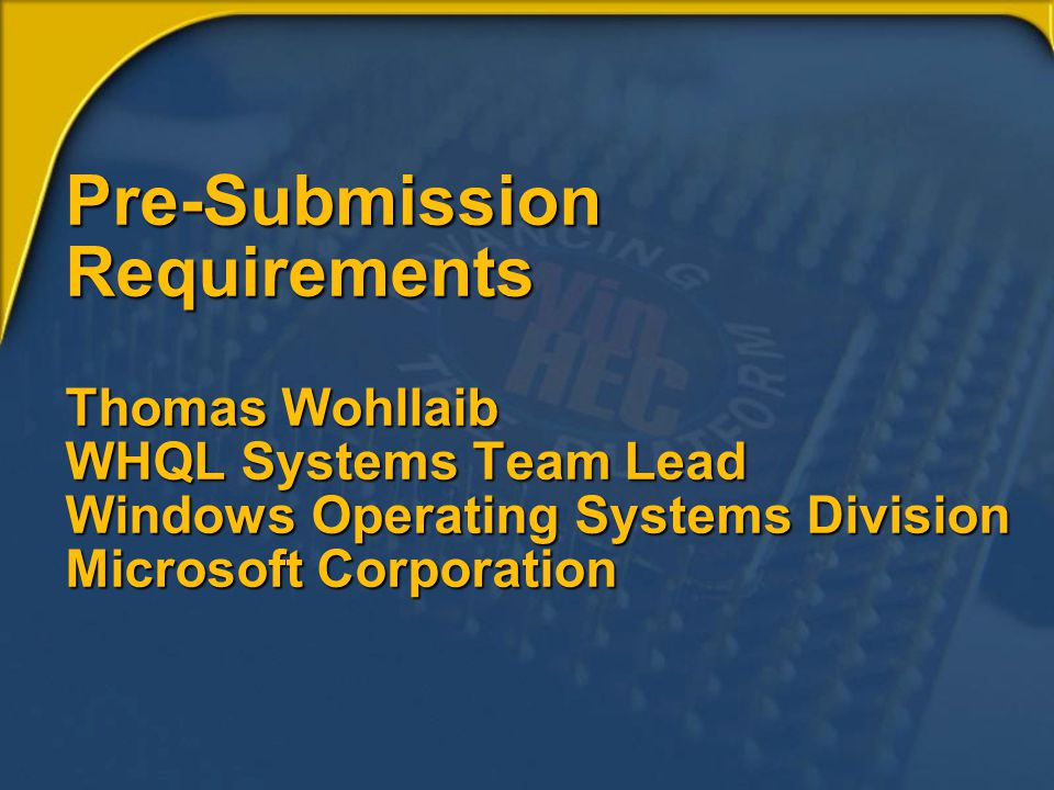 Pre-Submission Requirements Thomas Wohllaib WHQL Systems Team Lead Windows Operating Systems Division Microsoft Corporation