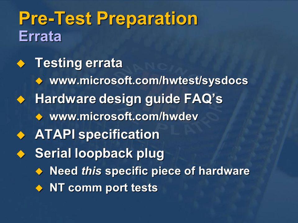 Pre-Test Preparation Errata Testing errata Testing errata www.microsoft.com/hwtest/sysdocs www.microsoft.com/hwtest/sysdocs Hardware design guide FAQs Hardware design guide FAQs www.microsoft.com/hwdev www.microsoft.com/hwdev ATAPI specification ATAPI specification Serial loopback plug Serial loopback plug Need this specific piece of hardware Need this specific piece of hardware NT comm port tests NT comm port tests