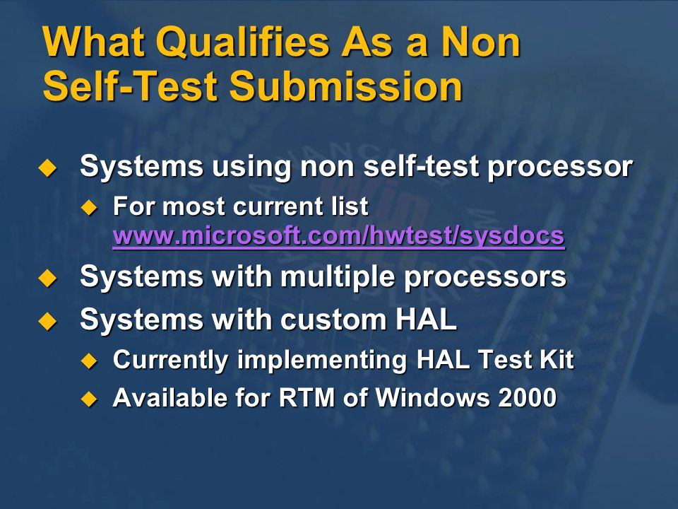 What Qualifies As a Non Self-Test Submission Systems using non self-test processor Systems using non self-test processor For most current list   For most current list     Systems with multiple processors Systems with multiple processors Systems with custom HAL Systems with custom HAL Currently implementing HAL Test Kit Currently implementing HAL Test Kit Available for RTM of Windows 2000 Available for RTM of Windows 2000