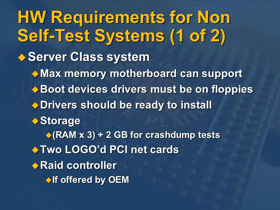 HW Requirements for Non Self-Test Systems (1 of 2) Server Class system Server Class system Max memory motherboard can support Max memory motherboard can support Boot devices drivers must be on floppies Boot devices drivers must be on floppies Drivers should be ready to install Drivers should be ready to install Storage Storage (RAM x 3) + 2 GB for crashdump tests (RAM x 3) + 2 GB for crashdump tests Two LOGOd PCI net cards Two LOGOd PCI net cards Raid controller Raid controller If offered by OEM If offered by OEM