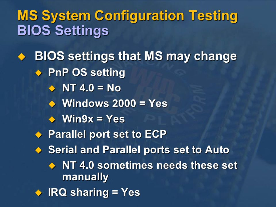 MS System Configuration Testing BIOS Settings BIOS settings that MS may change BIOS settings that MS may change PnP OS setting PnP OS setting NT 4.0 = No NT 4.0 = No Windows 2000 = Yes Windows 2000 = Yes Win9x = Yes Win9x = Yes Parallel port set to ECP Parallel port set to ECP Serial and Parallel ports set to Auto Serial and Parallel ports set to Auto NT 4.0 sometimes needs these set manually NT 4.0 sometimes needs these set manually IRQ sharing = Yes IRQ sharing = Yes
