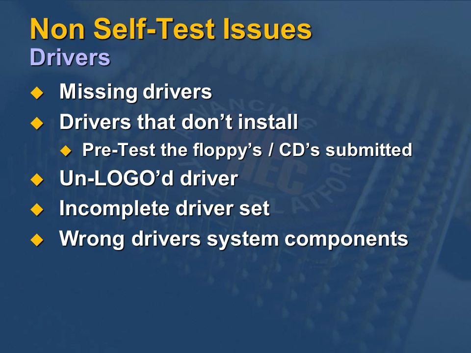 Non Self-Test Issues Drivers Missing drivers Missing drivers Drivers that dont install Drivers that dont install Pre-Test the floppys / CDs submitted Pre-Test the floppys / CDs submitted Un-LOGOd driver Un-LOGOd driver Incomplete driver set Incomplete driver set Wrong drivers system components Wrong drivers system components