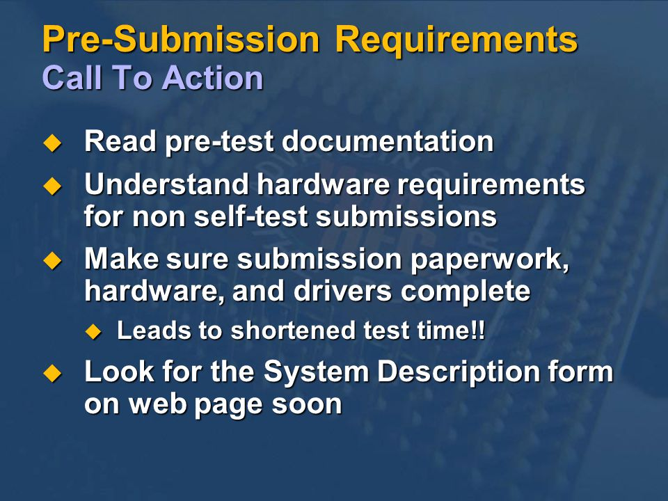 Pre-Submission Requirements Call To Action Read pre-test documentation Read pre-test documentation Understand hardware requirements for non self-test submissions Understand hardware requirements for non self-test submissions Make sure submission paperwork, hardware, and drivers complete Make sure submission paperwork, hardware, and drivers complete Leads to shortened test time!.