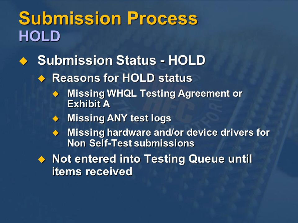 Submission Process HOLD Submission Status - HOLD Submission Status - HOLD Reasons for HOLD status Reasons for HOLD status Missing WHQL Testing Agreement or Exhibit A Missing WHQL Testing Agreement or Exhibit A Missing ANY test logs Missing ANY test logs Missing hardware and/or device drivers for Non Self-Test submissions Missing hardware and/or device drivers for Non Self-Test submissions Not entered into Testing Queue until items received Not entered into Testing Queue until items received