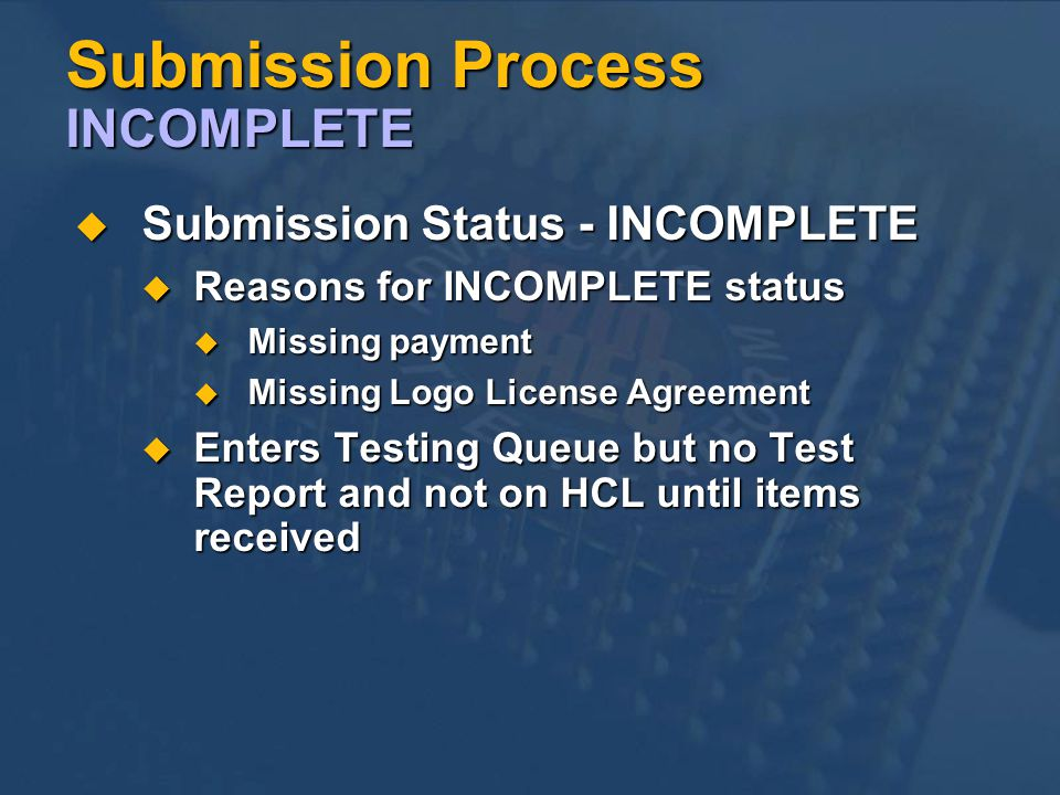 Submission Process INCOMPLETE Submission Status - INCOMPLETE Submission Status - INCOMPLETE Reasons for INCOMPLETE status Reasons for INCOMPLETE status Missing payment Missing payment Missing Logo License Agreement Missing Logo License Agreement Enters Testing Queue but no Test Report and not on HCL until items received Enters Testing Queue but no Test Report and not on HCL until items received