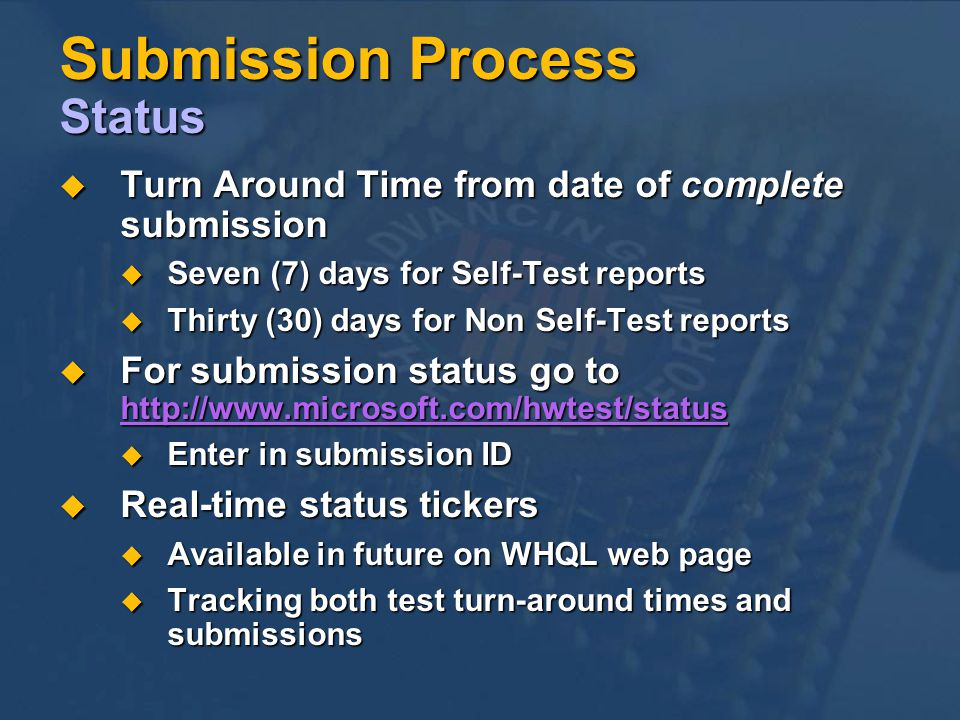 Submission Process Status Turn Around Time from date of complete submission Turn Around Time from date of complete submission Seven (7) days for Self-Test reports Seven (7) days for Self-Test reports Thirty (30) days for Non Self-Test reports Thirty (30) days for Non Self-Test reports For submission status go to   For submission status go to     Enter in submission ID Enter in submission ID Real-time status tickers Real-time status tickers Available in future on WHQL web page Available in future on WHQL web page Tracking both test turn-around times and submissions Tracking both test turn-around times and submissions