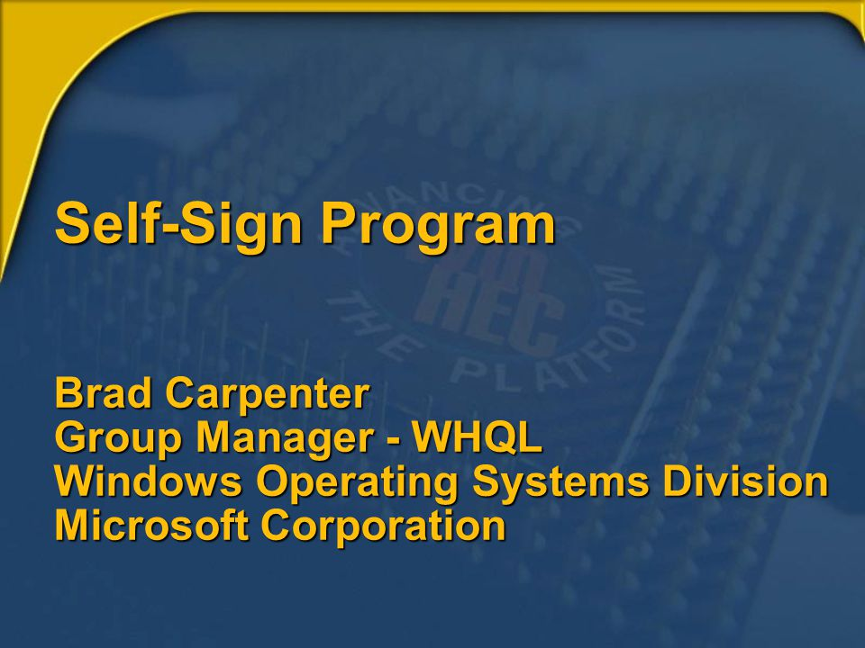 Self-Sign Program Brad Carpenter Group Manager - WHQL Windows Operating Systems Division Microsoft Corporation
