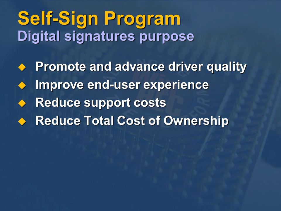 Self-Sign Program Digital signatures purpose Promote and advance driver quality Promote and advance driver quality Improve end-user experience Improve end-user experience Reduce support costs Reduce support costs Reduce Total Cost of Ownership Reduce Total Cost of Ownership