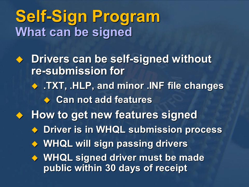 Self-Sign Program What can be signed Drivers can be self-signed without re-submission for Drivers can be self-signed without re-submission for.TXT,.HLP, and minor.INF file changes.TXT,.HLP, and minor.INF file changes Can not add features Can not add features How to get new features signed How to get new features signed Driver is in WHQL submission process Driver is in WHQL submission process WHQL will sign passing drivers WHQL will sign passing drivers WHQL signed driver must be made public within 30 days of receipt WHQL signed driver must be made public within 30 days of receipt