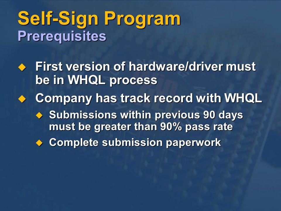 Self-Sign Program Prerequisites First version of hardware/driver must be in WHQL process First version of hardware/driver must be in WHQL process Company has track record with WHQL Company has track record with WHQL Submissions within previous 90 days must be greater than 90% pass rate Submissions within previous 90 days must be greater than 90% pass rate Complete submission paperwork Complete submission paperwork