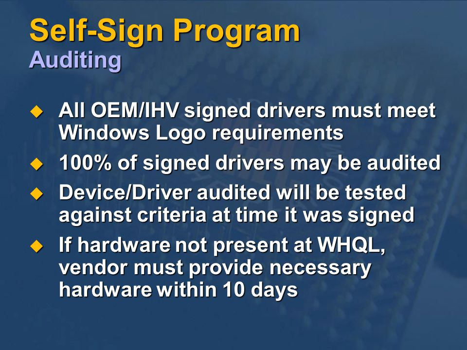 Self-Sign Program Auditing All OEM/IHV signed drivers must meet Windows Logo requirements All OEM/IHV signed drivers must meet Windows Logo requirements 100% of signed drivers may be audited 100% of signed drivers may be audited Device/Driver audited will be tested against criteria at time it was signed Device/Driver audited will be tested against criteria at time it was signed If hardware not present at WHQL, vendor must provide necessary hardware within 10 days If hardware not present at WHQL, vendor must provide necessary hardware within 10 days