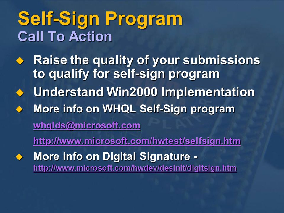 Self-Sign Program Call To Action Raise the quality of your submissions to qualify for self-sign program Raise the quality of your submissions to qualify for self-sign program Understand Win2000 Implementation Understand Win2000 Implementation More info on WHQL Self-Sign program More info on WHQL Self-Sign More info on Digital Signature -   More info on Digital Signature -