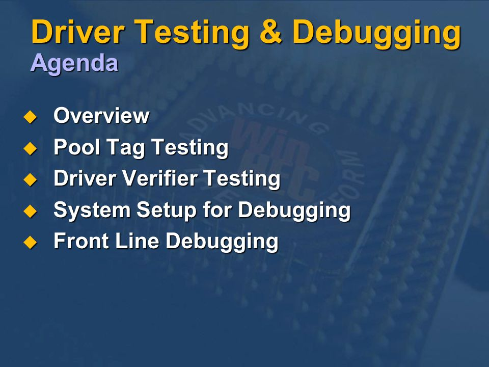 Driver Testing & Debugging Agenda Overview Overview Pool Tag Testing Pool Tag Testing Driver Verifier Testing Driver Verifier Testing System Setup for Debugging System Setup for Debugging Front Line Debugging Front Line Debugging