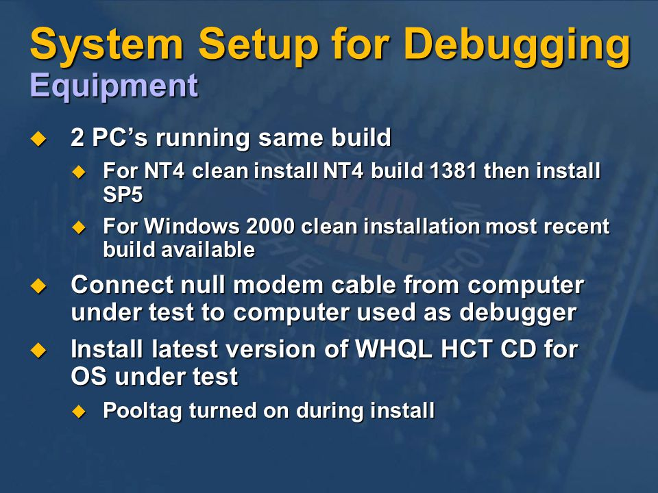System Setup for Debugging Equipment 2 PCs running same build 2 PCs running same build For NT4 clean install NT4 build 1381 then install SP5 For NT4 clean install NT4 build 1381 then install SP5 For Windows 2000 clean installation most recent build available For Windows 2000 clean installation most recent build available Connect null modem cable from computer under test to computer used as debugger Connect null modem cable from computer under test to computer used as debugger Install latest version of WHQL HCT CD for OS under test Install latest version of WHQL HCT CD for OS under test Pooltag turned on during install Pooltag turned on during install