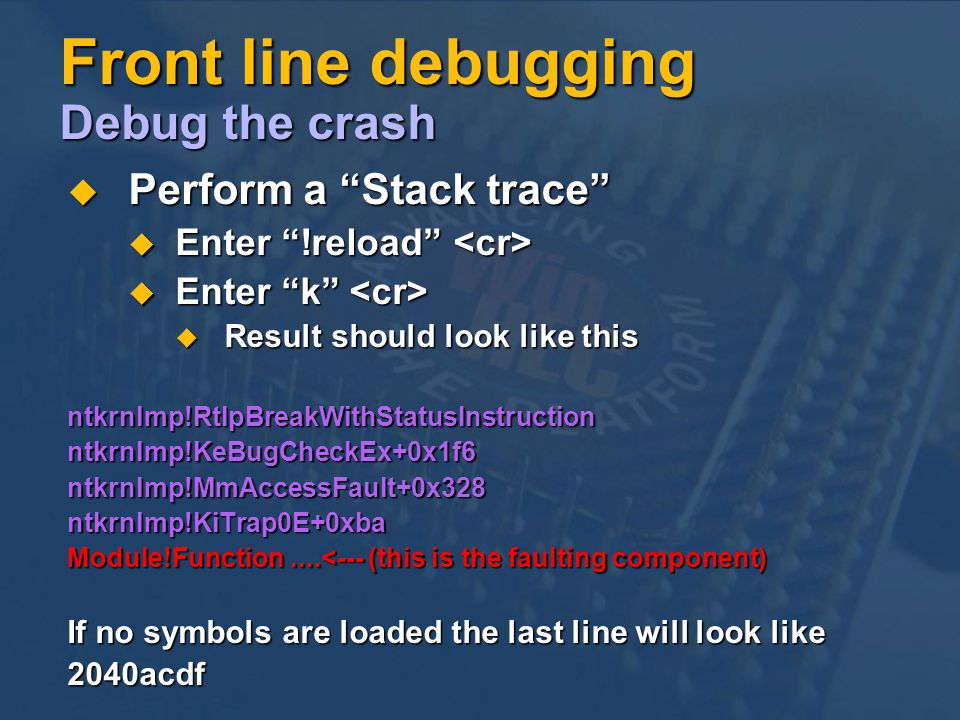 Front line debugging Debug the crash Perform a Stack trace Perform a Stack trace Enter !reload Enter !reload Enter k Enter k Result should look like this Result should look like thisntkrnlmp!RtlpBreakWithStatusInstructionntkrnlmp!KeBugCheckEx+0x1f6ntkrnlmp!MmAccessFault+0x328ntkrnlmp!KiTrap0E+0xba Module!Function....<--- (this is the faulting component) If no symbols are loaded the last line will look like 2040acdf