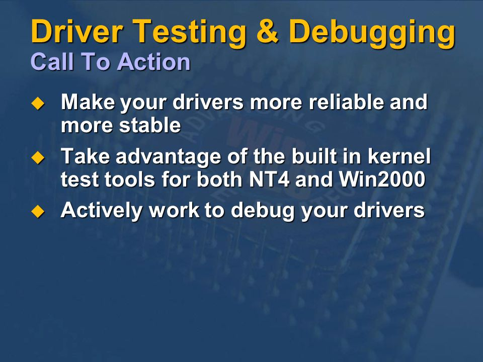 Driver Testing & Debugging Call To Action Make your drivers more reliable and more stable Make your drivers more reliable and more stable Take advantage of the built in kernel test tools for both NT4 and Win2000 Take advantage of the built in kernel test tools for both NT4 and Win2000 Actively work to debug your drivers Actively work to debug your drivers