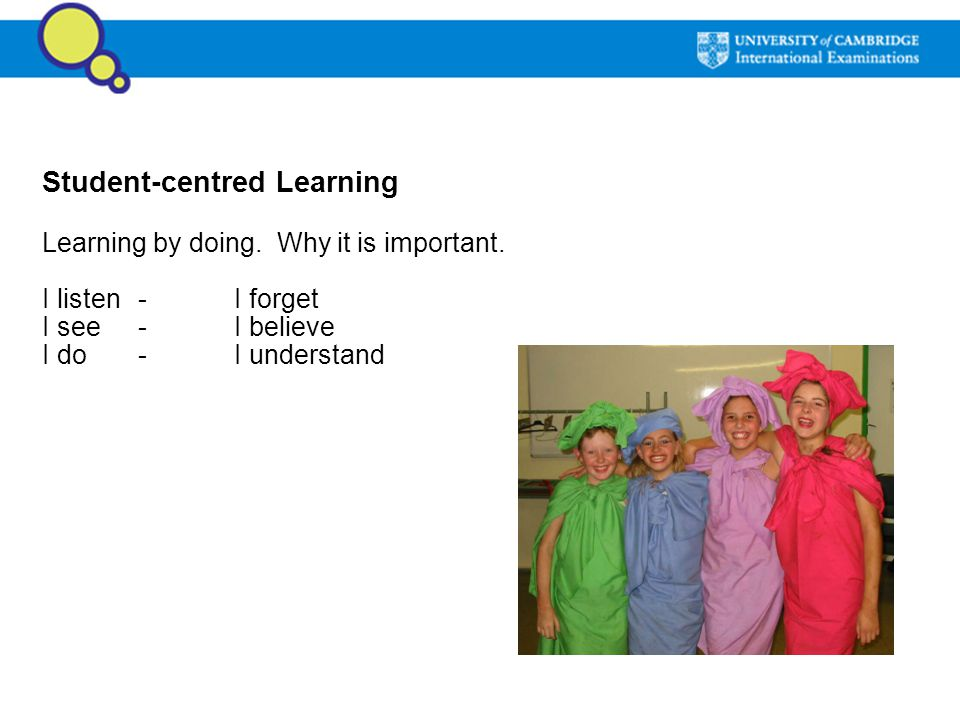 Student-centred Learning Learning by doing. Why it is important. I listen -I forget I see-I believe I do-I understand
