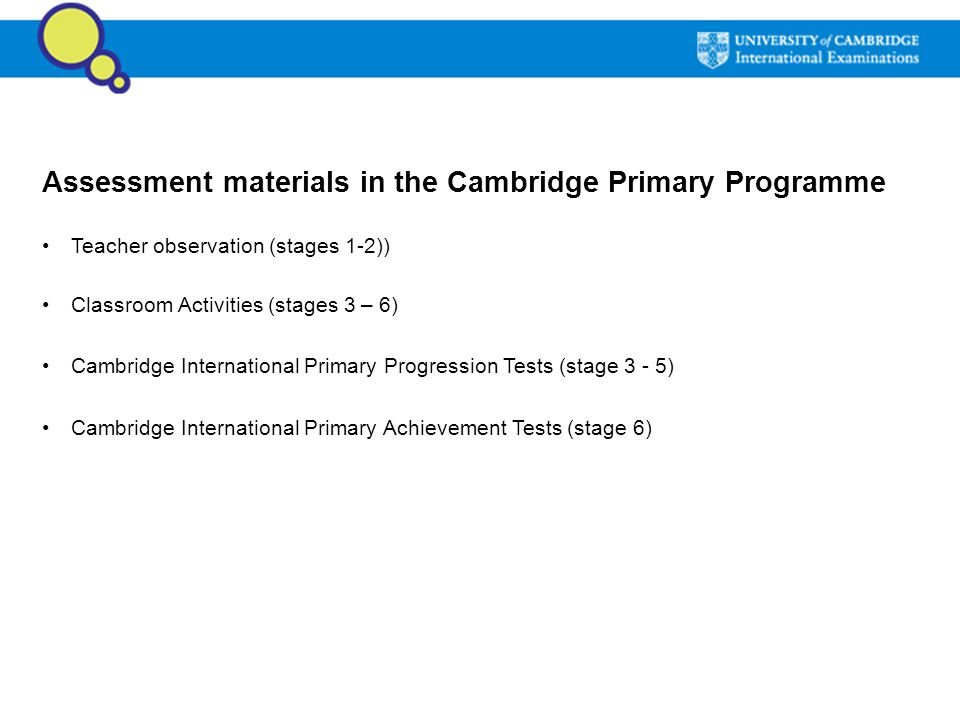 Assessment materials in the Cambridge Primary Programme Teacher observation (stages 1-2)) Classroom Activities (stages 3 – 6) Cambridge International