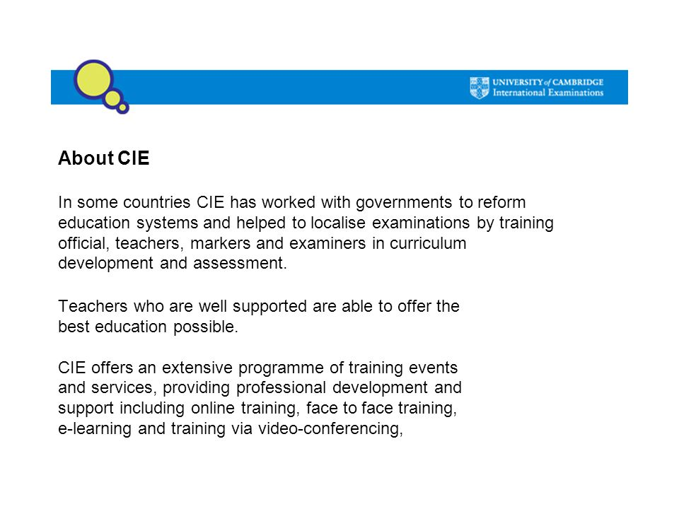 About CIE In some countries CIE has worked with governments to reform education systems and helped to localise examinations by training official, teac