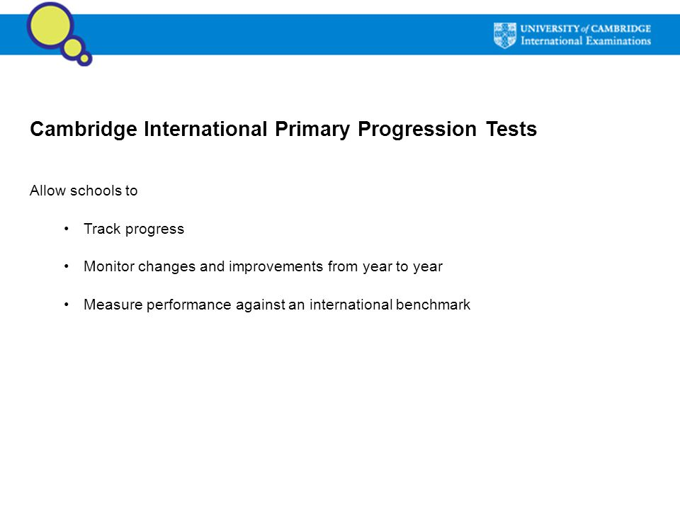 Cambridge International Primary Progression Tests Allow schools to Track progress Monitor changes and improvements from year to year Measure performan