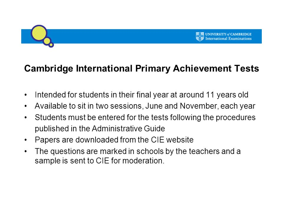 Cambridge International Primary Achievement Tests Intended for students in their final year at around 11 years old Available to sit in two sessions, J
