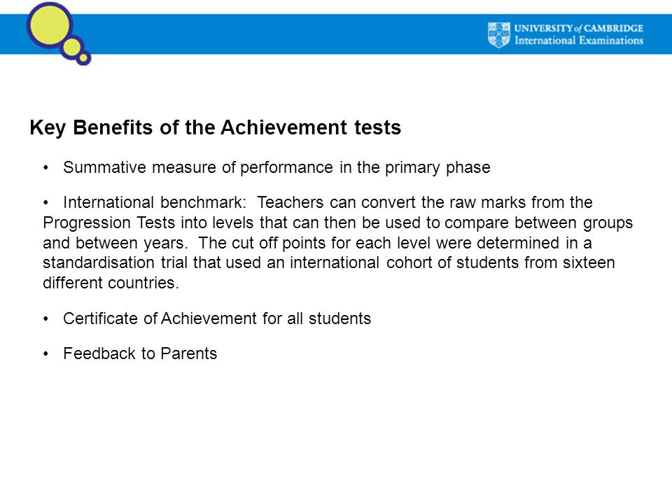Key Benefits of the Achievement tests Summative measure of performance in the primary phase International benchmark: Teachers can convert the raw mark