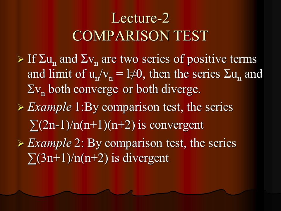 Lecture-2 COMPARISON TEST If Σu n and Σv n are two series of positive terms and limit of u n /v n = l0, then the series Σu n and Σv n both converge or both diverge.