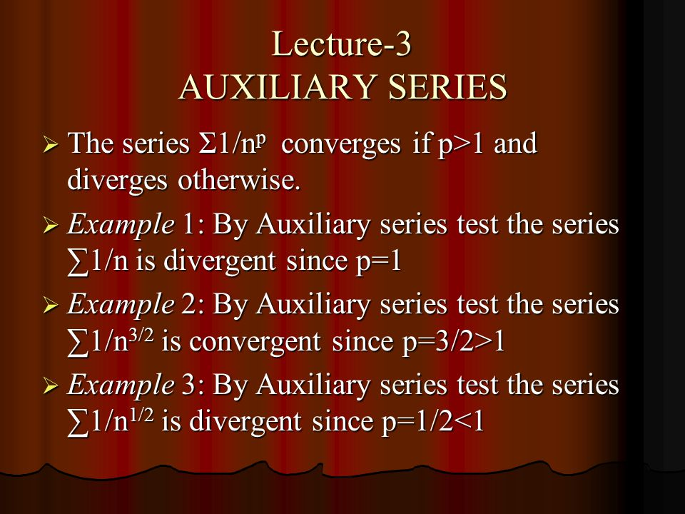 Lecture-3 AUXILIARY SERIES The series Σ1/n p converges if p>1 and diverges otherwise.