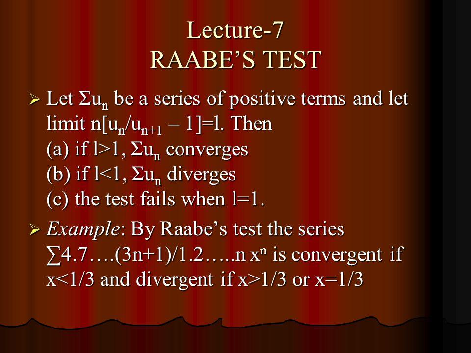 Lecture-7 RAABES TEST Let Σu n be a series of positive terms and let limit n[u n /u n+1 – 1]=l.