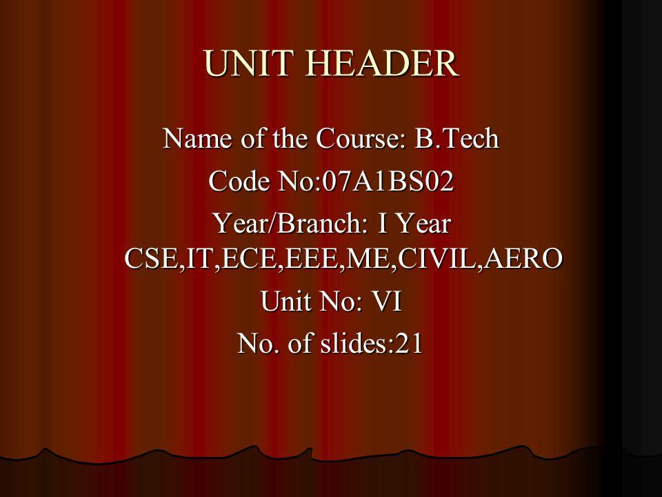 UNIT HEADER Name of the Course: B.Tech Code No:07A1BS02 Year/Branch: I Year CSE,IT,ECE,EEE,ME,CIVIL,AERO Unit No: VI No.