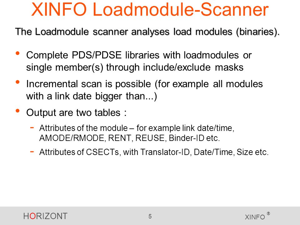 HORIZONT 5 XINFO ® Complete PDS/PDSE libraries with loadmodules or single member(s) through include/exclude masks Incremental scan is possible (for example all modules with a link date bigger than...) Output are two tables : - Attributes of the module – for example link date/time, AMODE/RMODE, RENT, REUSE, Binder-ID etc.