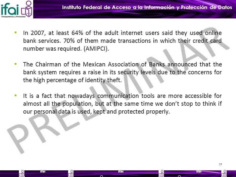 Instituto Federal de Acceso a la Información y Protección de Datos In 2007, at least 64% of the adult internet users said they used online bank services.