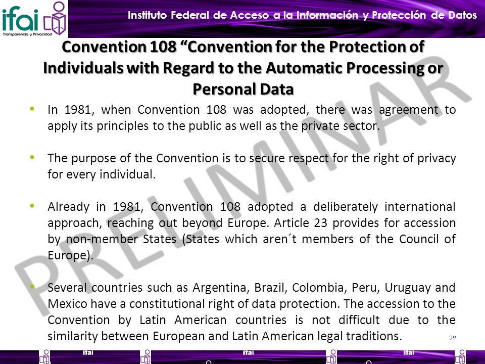 Instituto Federal de Acceso a la Información y Protección de Datos Convention 108 Convention for the Protection of Individuals with Regard to the Automatic Processing or Personal Data In 1981, when Convention 108 was adopted, there was agreement to apply its principles to the public as well as the private sector.