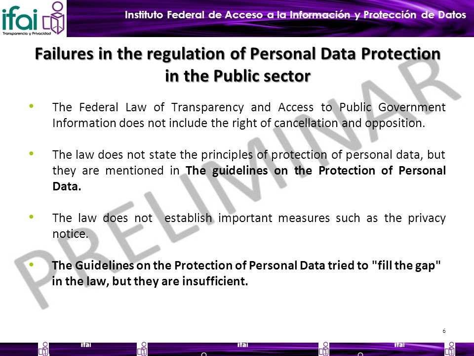 Instituto Federal de Acceso a la Información y Protección de Datos Failures in the regulation of Personal Data Protection in the Public sector The Federal Law of Transparency and Access to Public Government Information does not include the right of cancellation and opposition.